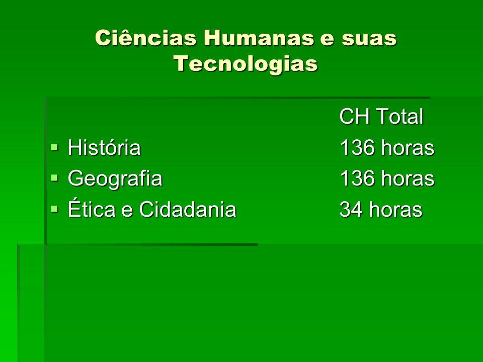 Ciências Humanas e suas Tecnologias CH Total História136 horas História136 horas Geografia136 horas Geografia136 horas Ética e Cidadania34 horas Ética e Cidadania34 horas