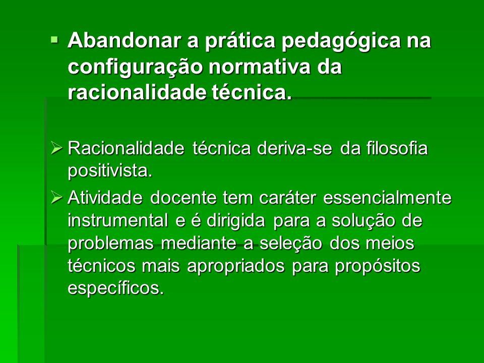 Abandonar a prática pedagógica na configuração normativa da racionalidade técnica.