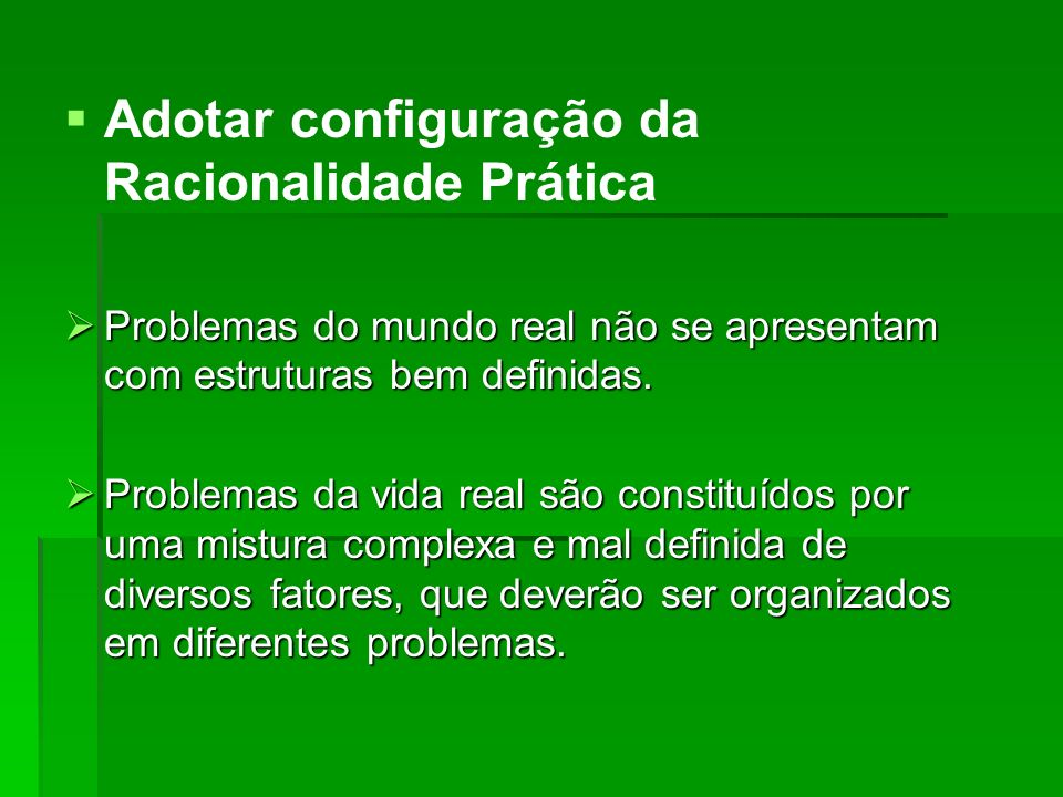 Adotar configuração da Racionalidade Prática Problemas do mundo real não se apresentam com estruturas bem definidas. Problemas do mundo real não se ap