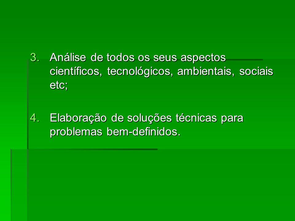 3.Análise de todos os seus aspectos científicos, tecnológicos, ambientais, sociais etc; 4.Elaboração de soluções técnicas para problemas bem-definidos.