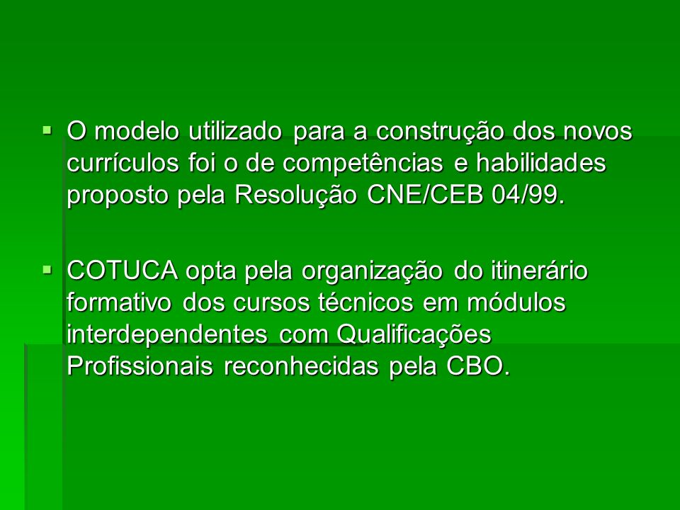 O modelo utilizado para a construção dos novos currículos foi o de competências e habilidades proposto pela Resolução CNE/CEB 04/99. O modelo utilizad