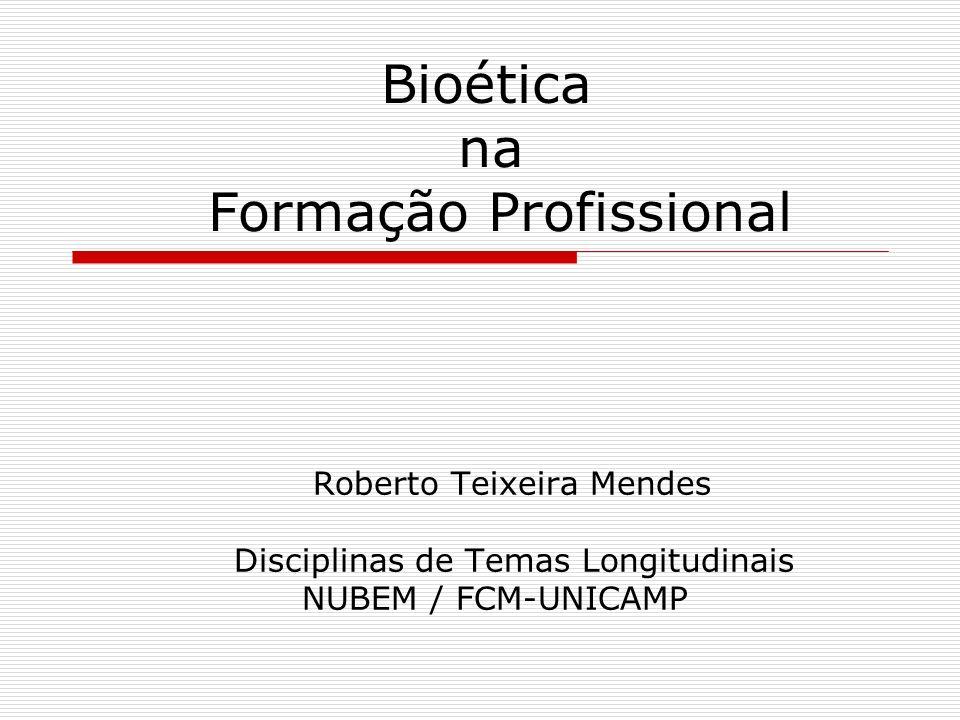 Bioética na Formação Profissional Roberto Teixeira Mendes Disciplinas de Temas Longitudinais NUBEM / FCM-UNICAMP