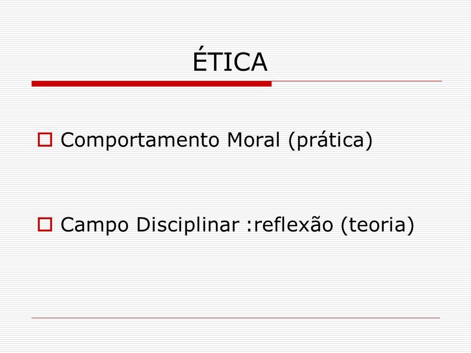 ÉTICA Comportamento Moral (prática) Campo Disciplinar :reflexão (teoria)