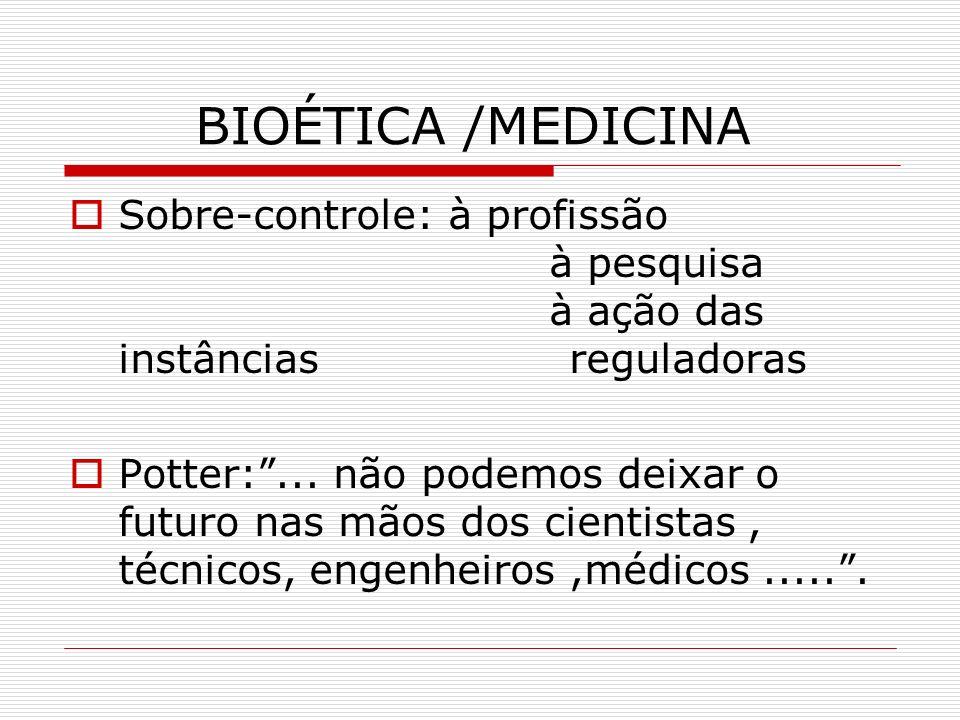 BIOÉTICA /MEDICINA Sobre-controle: à profissão à pesquisa à ação das instâncias reguladoras Potter:... não podemos deixar o futuro nas mãos dos cienti