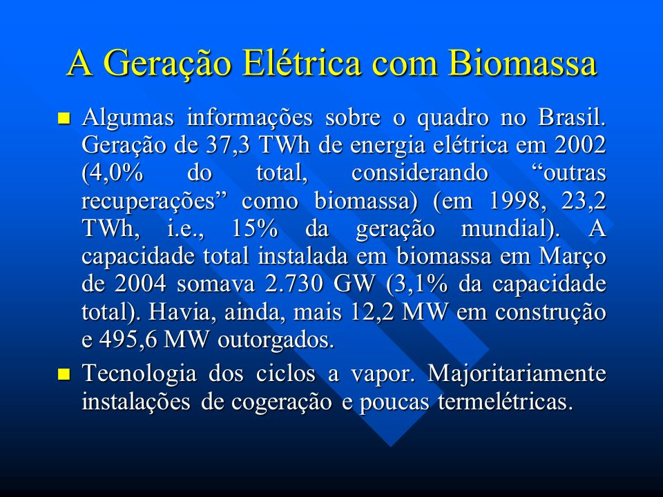A Geração Elétrica com Biomassa Algumas informações sobre o quadro no Brasil. Geração de 37,3 TWh de energia elétrica em 2002 (4,0% do total, consider