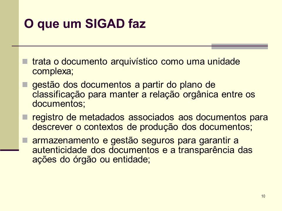 10 O que um SIGAD faz trata o documento arquivístico como uma unidade complexa; gestão dos documentos a partir do plano de classificação para manter a
