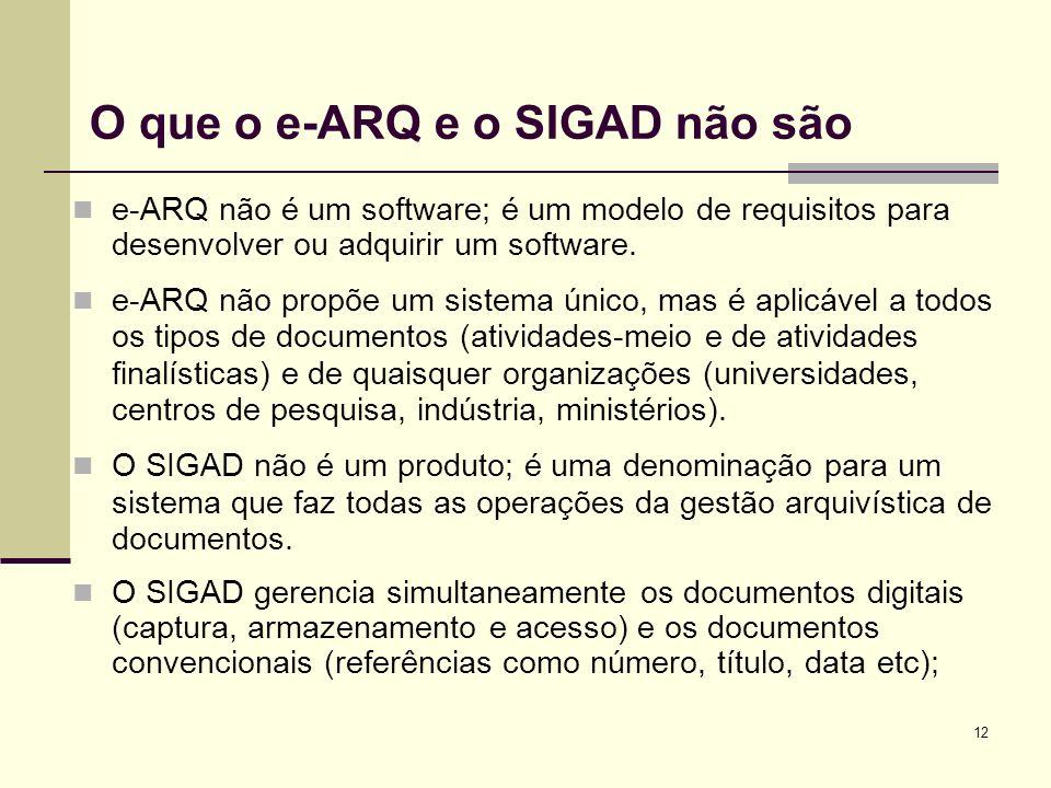 12 O que o e-ARQ e o SIGAD não são e-ARQ não é um software; é um modelo de requisitos para desenvolver ou adquirir um software. e-ARQ não propõe um si