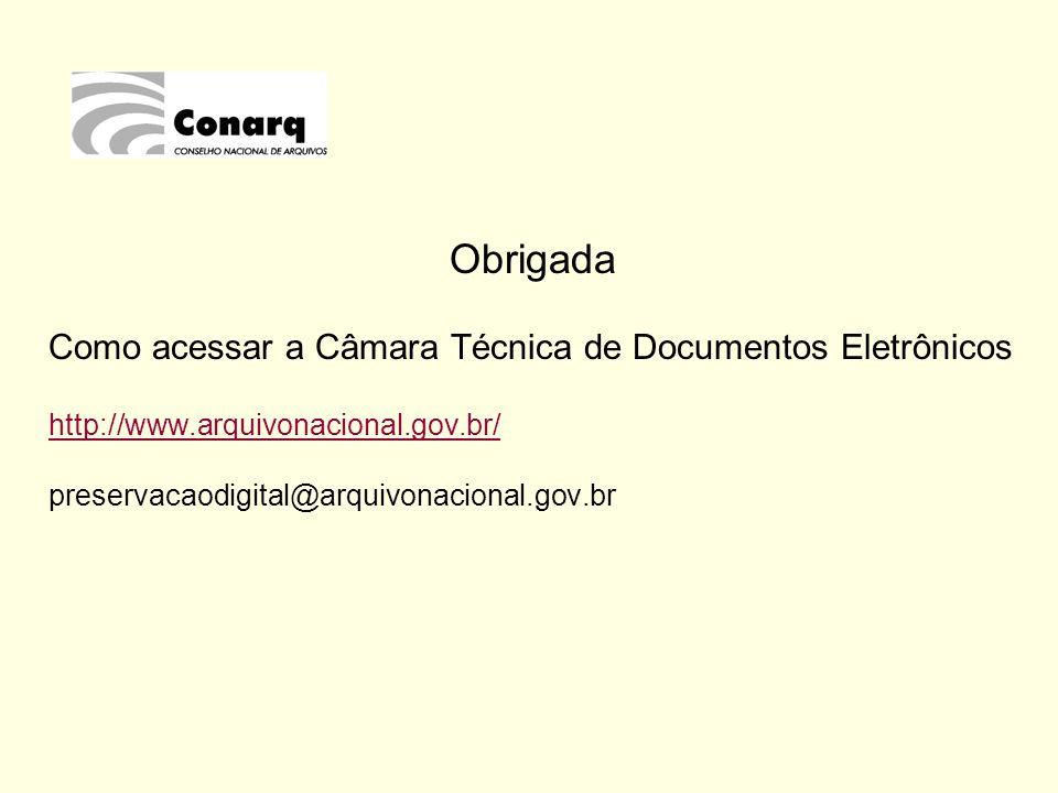 Obrigada Como acessar a Câmara Técnica de Documentos Eletrônicos http://www.arquivonacional.gov.br/ preservacaodigital@arquivonacional.gov.br