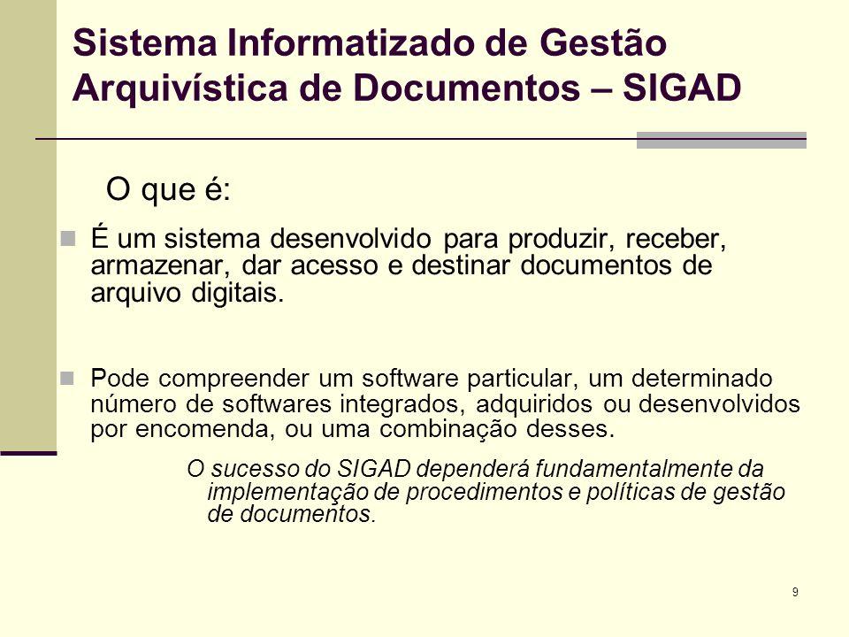 9 Sistema Informatizado de Gestão Arquivística de Documentos – SIGAD O que é: É um sistema desenvolvido para produzir, receber, armazenar, dar acesso