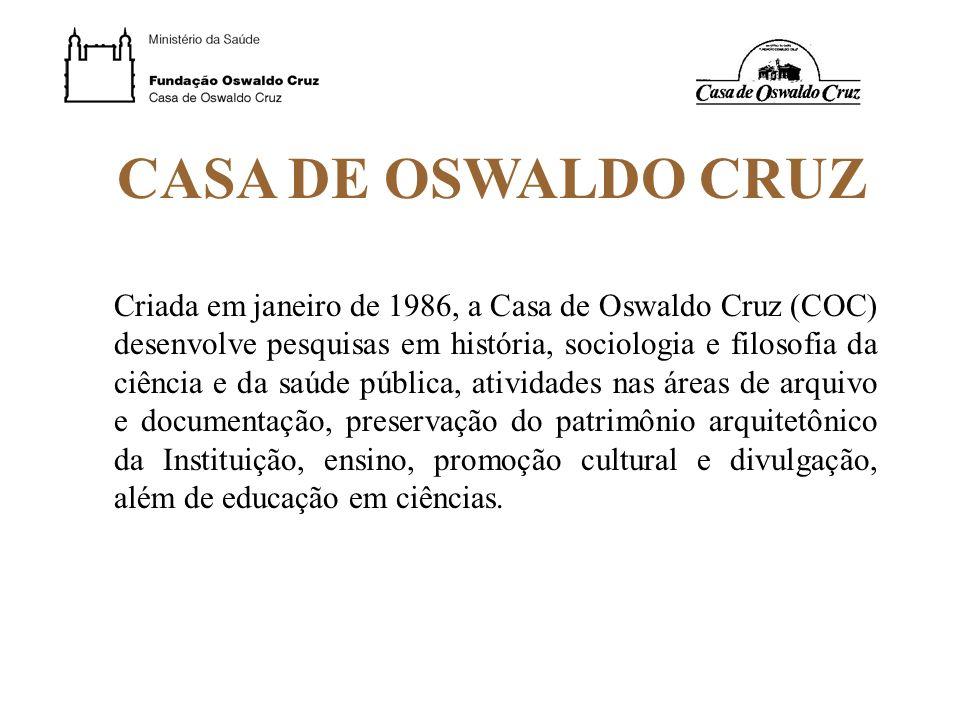 CASA DE OSWALDO CRUZ Criada em janeiro de 1986, a Casa de Oswaldo Cruz (COC) desenvolve pesquisas em história, sociologia e filosofia da ciência e da