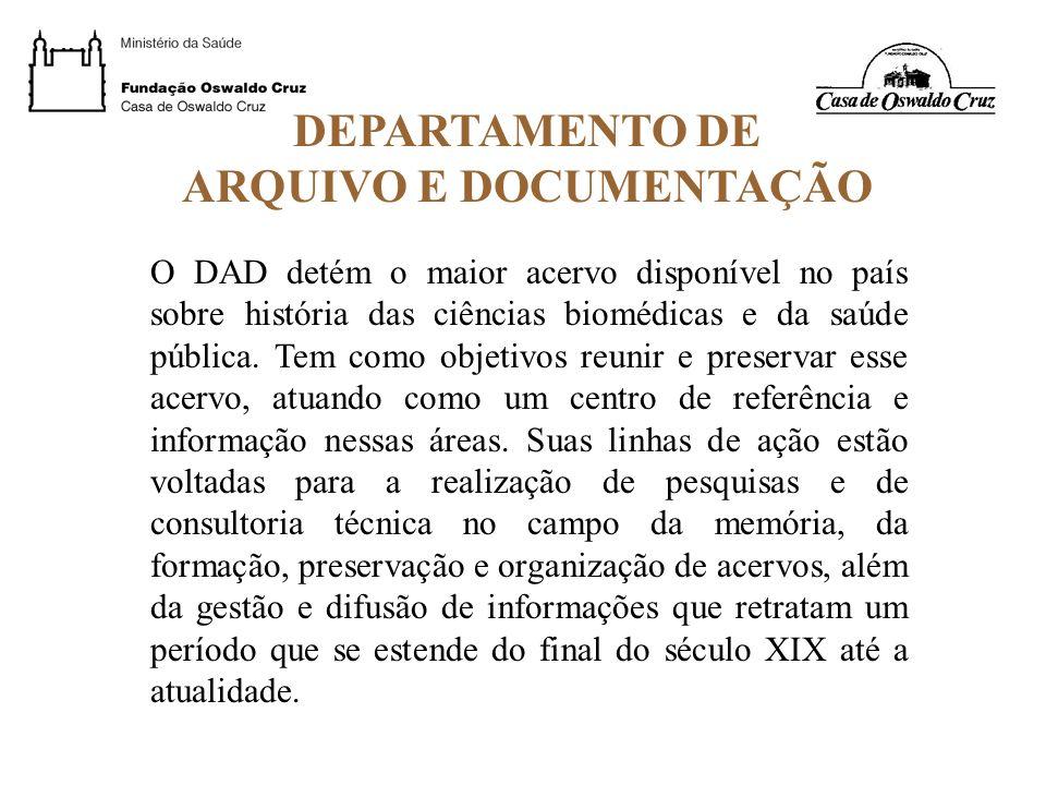 DEPARTAMENTO DE ARQUIVO E DOCUMENTAÇÃO O DAD detém o maior acervo disponível no país sobre história das ciências biomédicas e da saúde pública. Tem co