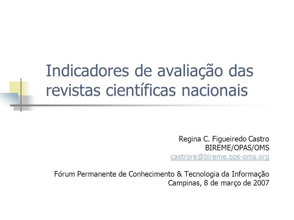 Indicadores de avaliação das revistas científicas nacionais Regina C. Figueiredo Castro BIREME/OPAS/OMS castrore@bireme.ops-oms.org Fórum Permanente d