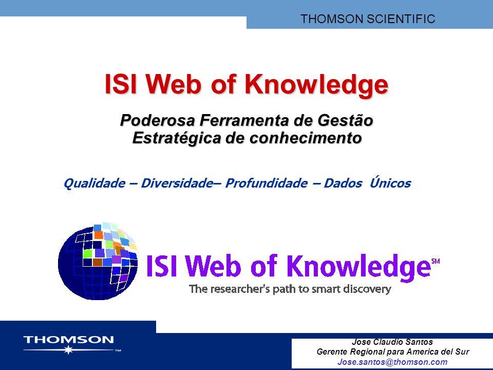 THOMSON SCIENTIFIC ISI Web of Knowledge Poderosa Ferramenta de Gestão Estratégica de conhecimento Jose Claudio Santos Gerente Regional para America de