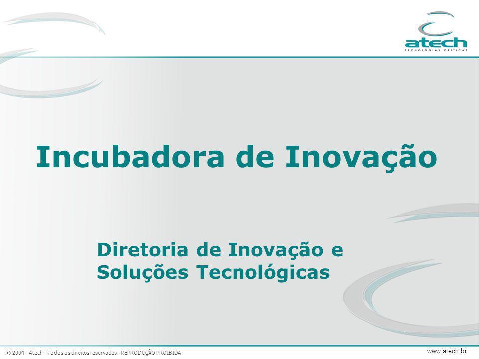 © 2004 Atech - Todos os direitos reservados - REPRODUÇÃO PROIBIDA www.atech.br Incubadora de Inovação Diretoria de Inovação e Soluções Tecnológicas
