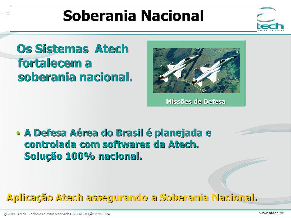 © 2004 Atech - Todos os direitos reservados - REPRODUÇÃO PROIBIDA www.atech.br Soberania Nacional Os Sistemas Atech fortalecem a soberania nacional. A