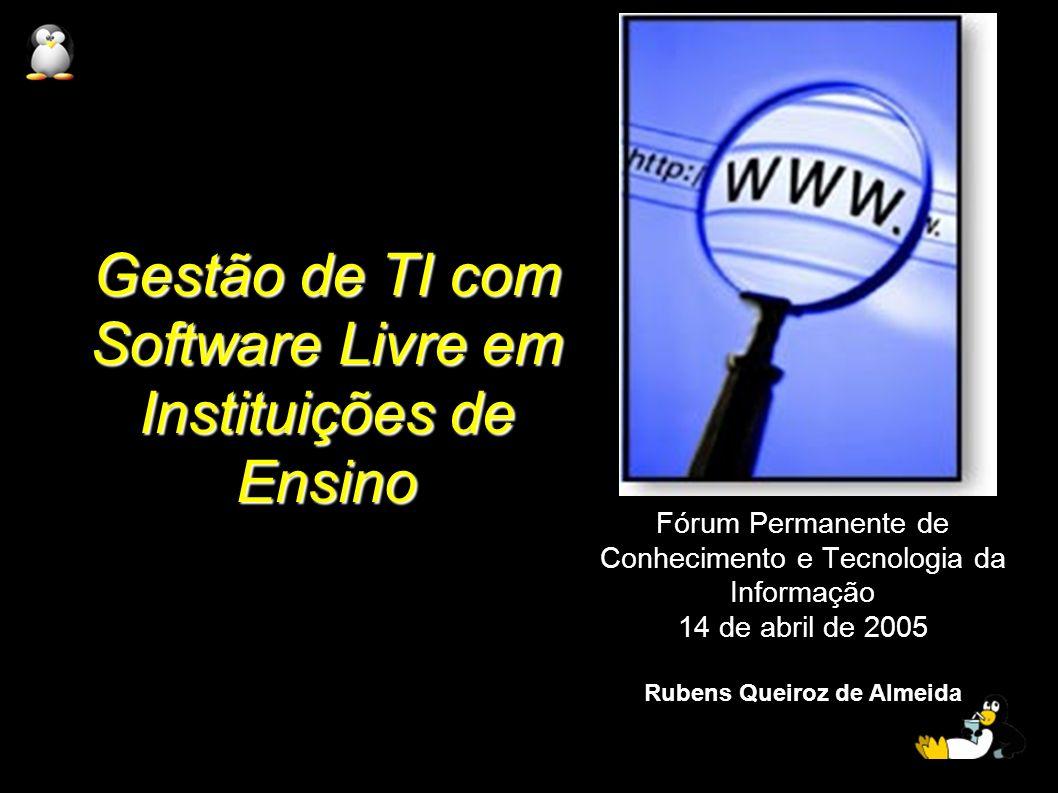 Gestão de TI com Software Livre em Instituições de Ensino Fórum Permanente de Conhecimento e Tecnologia da Informação 14 de abril de 2005 Rubens Queir