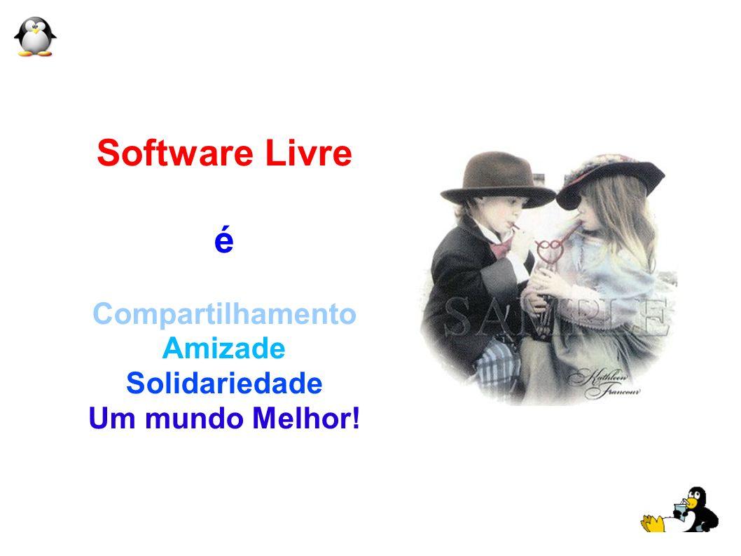 Software Livre é Compartilhamento Amizade Solidariedade Um mundo Melhor!