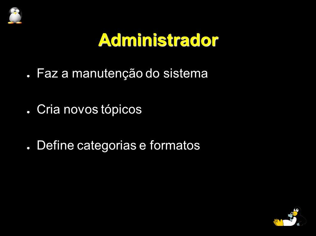 Administrador Faz a manutenção do sistema Cria novos tópicos Define categorias e formatos