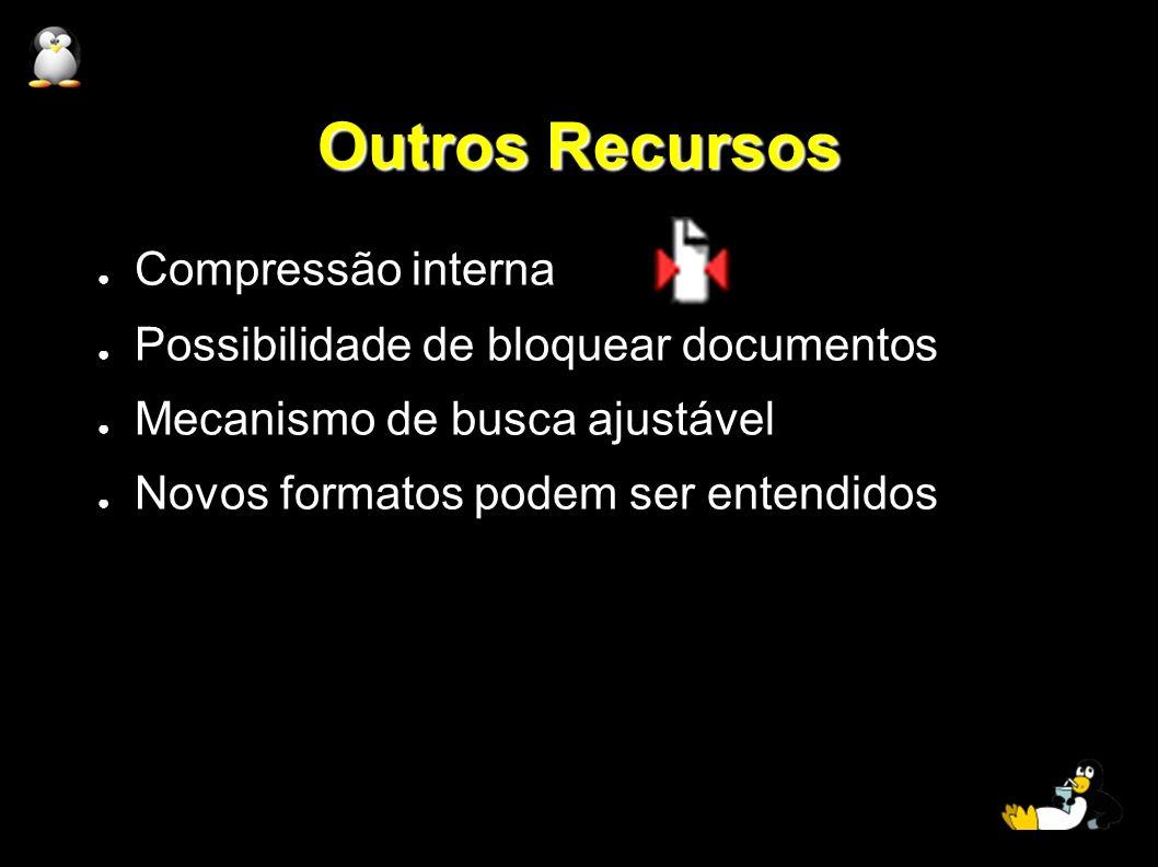 Outros Recursos Compressão interna Possibilidade de bloquear documentos Mecanismo de busca ajustável Novos formatos podem ser entendidos