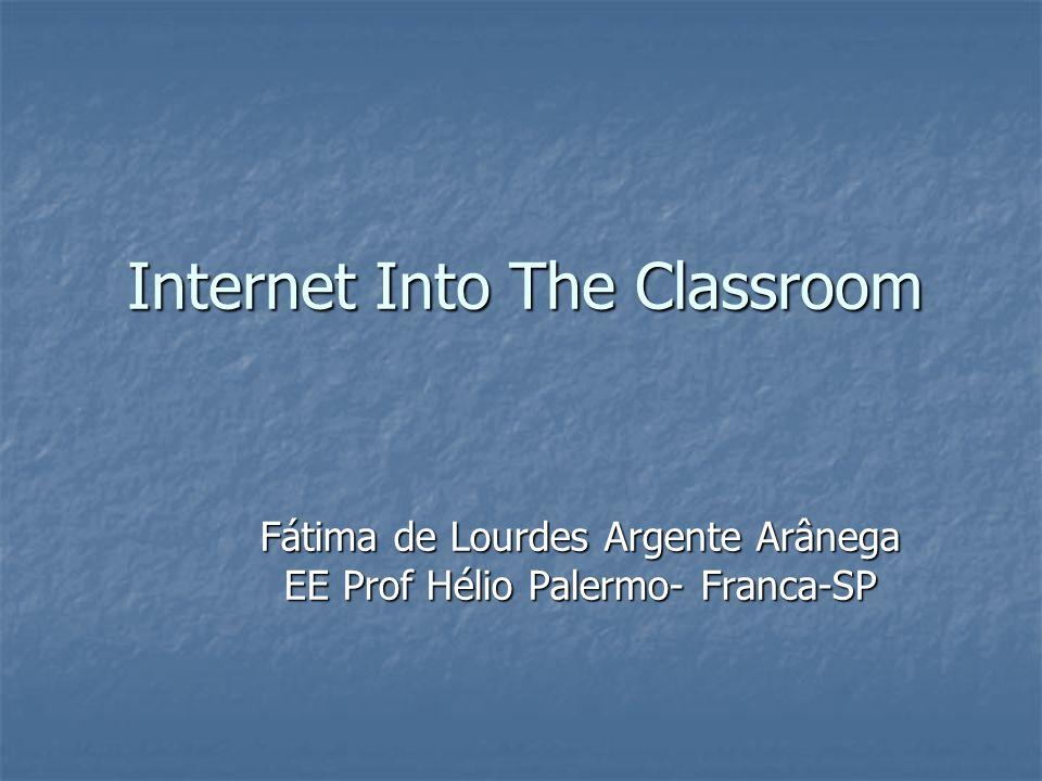 Internet Into The Classroom Fátima de Lourdes Argente Arânega EE Prof Hélio Palermo- Franca-SP