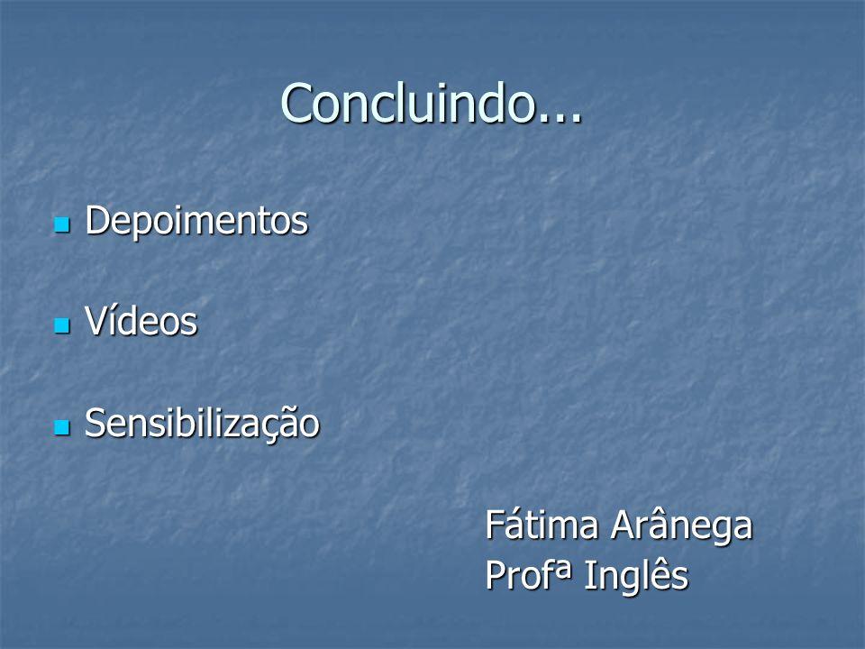 Concluindo... Depoimentos Depoimentos Vídeos Vídeos Sensibilização Sensibilização Fátima Arânega Profª Inglês
