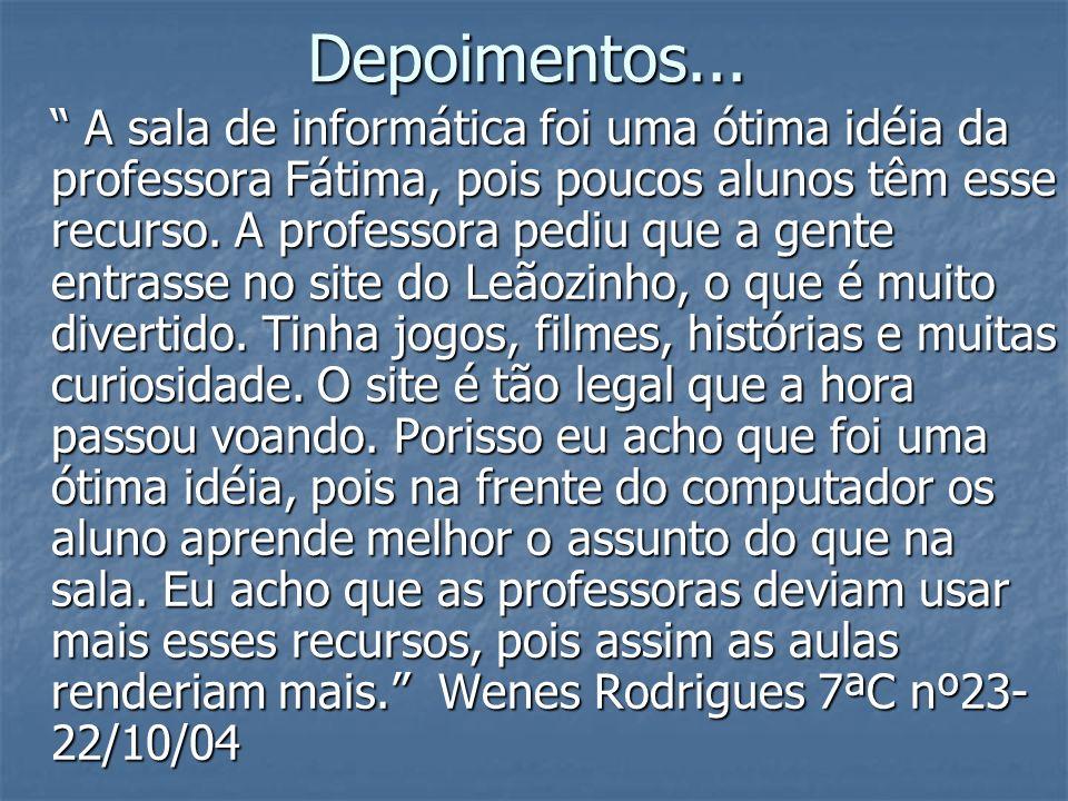 Depoimentos... A sala de informática foi uma ótima idéia da professora Fátima, pois poucos alunos têm esse recurso. A professora pediu que a gente ent