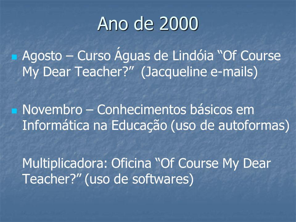 Ano de 2000 Agosto – Curso Águas de Lindóia Of Course My Dear Teacher? (Jacqueline e-mails) Novembro – Conhecimentos básicos em Informática na Educaçã