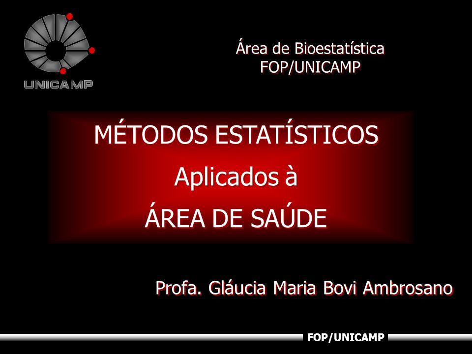 Bioestatística FOP/UNICAMP MÉTODOS ESTATÍSTICOS Aplicados à ÁREA DE SAÚDE MÉTODOS ESTATÍSTICOS Aplicados à ÁREA DE SAÚDE Área de Bioestatística FOP/UN