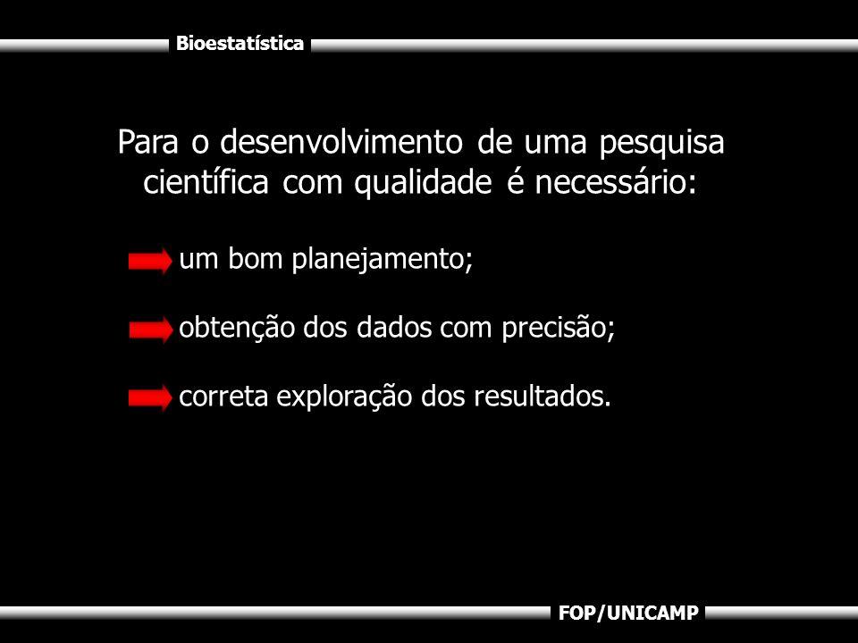Bioestatística FOP/UNICAMP Para o desenvolvimento de uma pesquisa científica com qualidade é necessário: um bom planejamento; obtenção dos dados com p