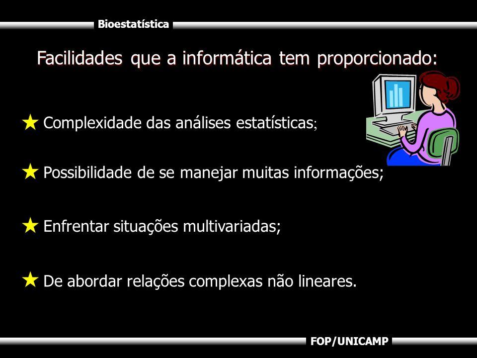 Bioestatística FOP/UNICAMP Facilidades que a informática tem proporcionado: Complexidade das análises estatísticas ; Possibilidade de se manejar muita