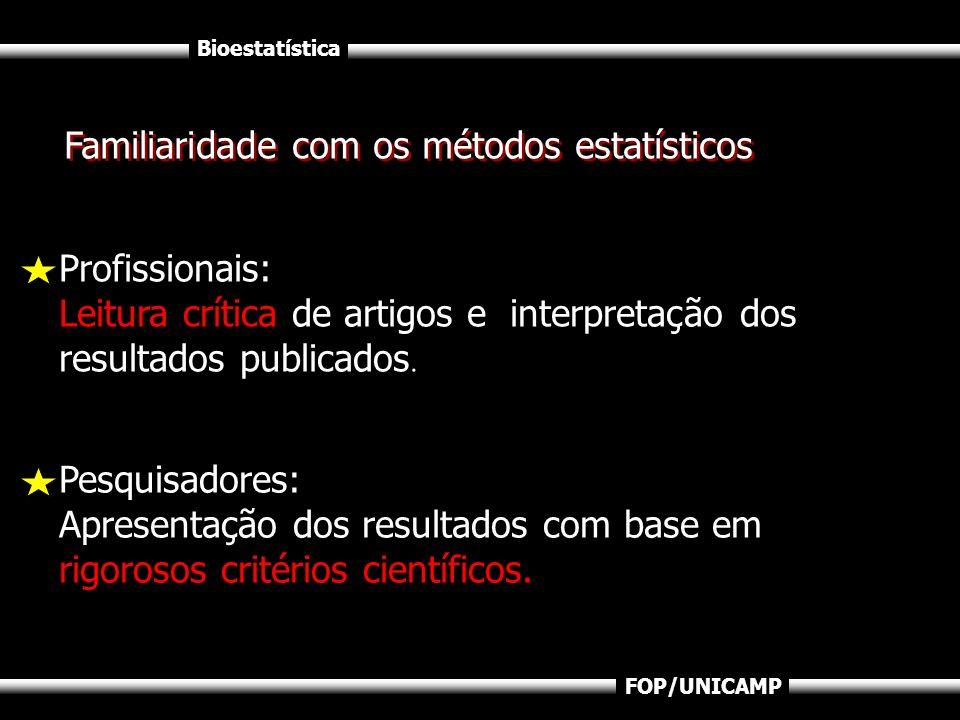 Bioestatística FOP/UNICAMP Familiaridade com os métodos estatísticos Profissionais: Leitura crítica de artigos e interpretação dos resultados publicad