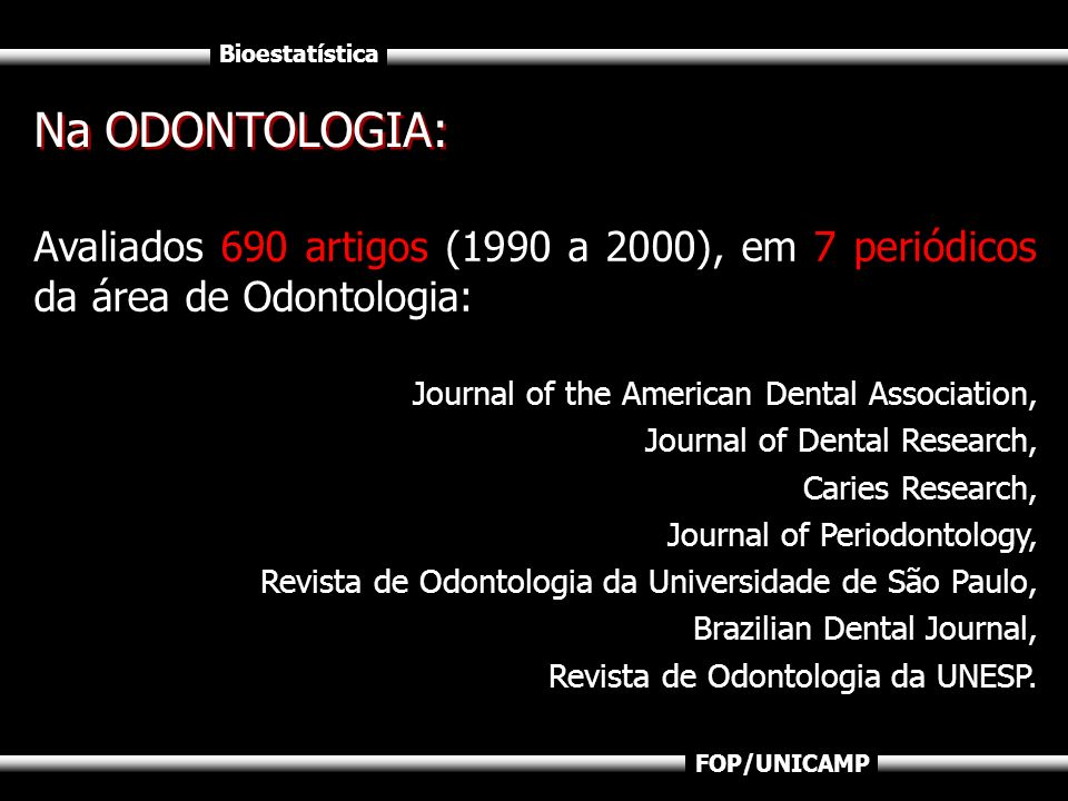 Bioestatística FOP/UNICAMP Avaliados 690 artigos (1990 a 2000), em 7 periódicos da área de Odontologia: Journal of the American Dental Association, Jo