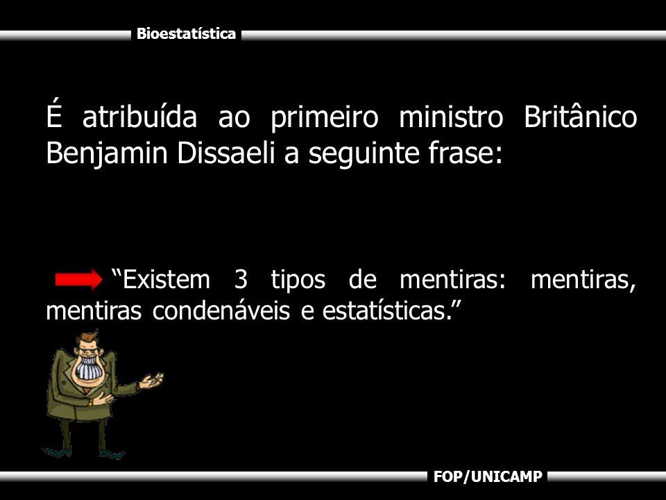Bioestatística FOP/UNICAMP É atribuída ao primeiro ministro Britânico Benjamin Dissaeli a seguinte frase: Existem 3 tipos de mentiras: mentiras, menti