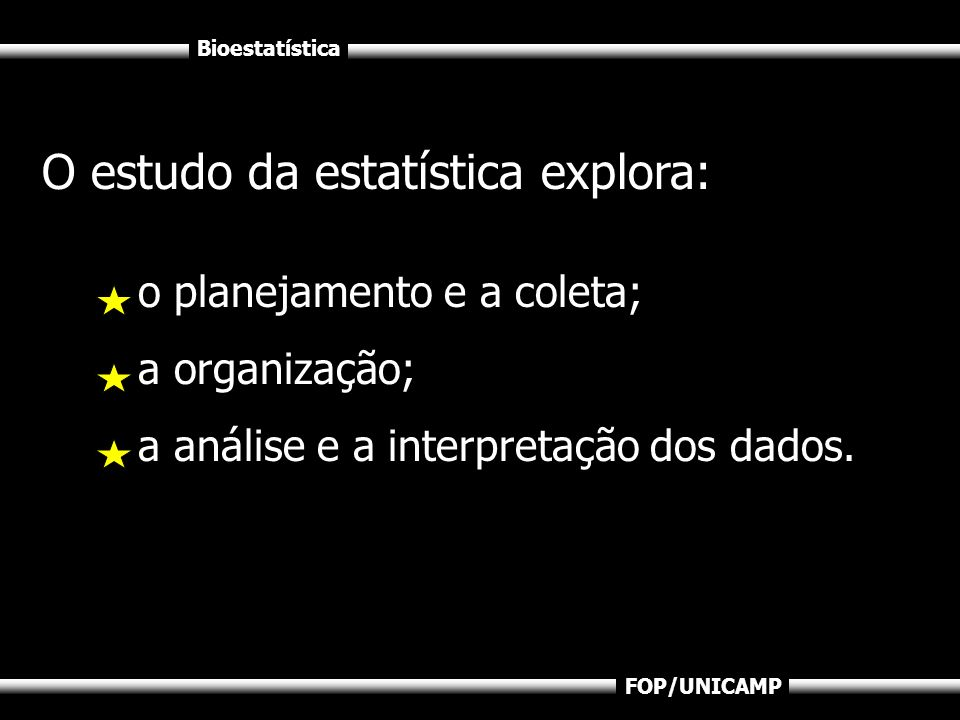 Bioestatística FOP/UNICAMP O estudo da estatística explora: o planejamento e a coleta; a organização; a análise e a interpretação dos dados.