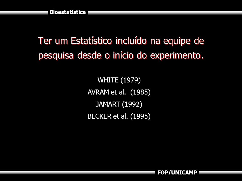 Bioestatística FOP/UNICAMP Ter um Estatístico incluído na equipe de pesquisa desde o início do experimento. WHITE (1979) AVRAM et al. (1985) JAMART (1