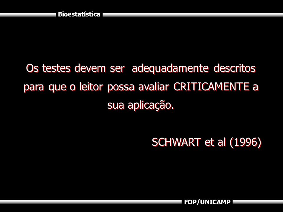 Bioestatística FOP/UNICAMP Os testes devem ser adequadamente descritos para que o leitor possa avaliar CRITICAMENTE a sua aplicação. SCHWART et al (19