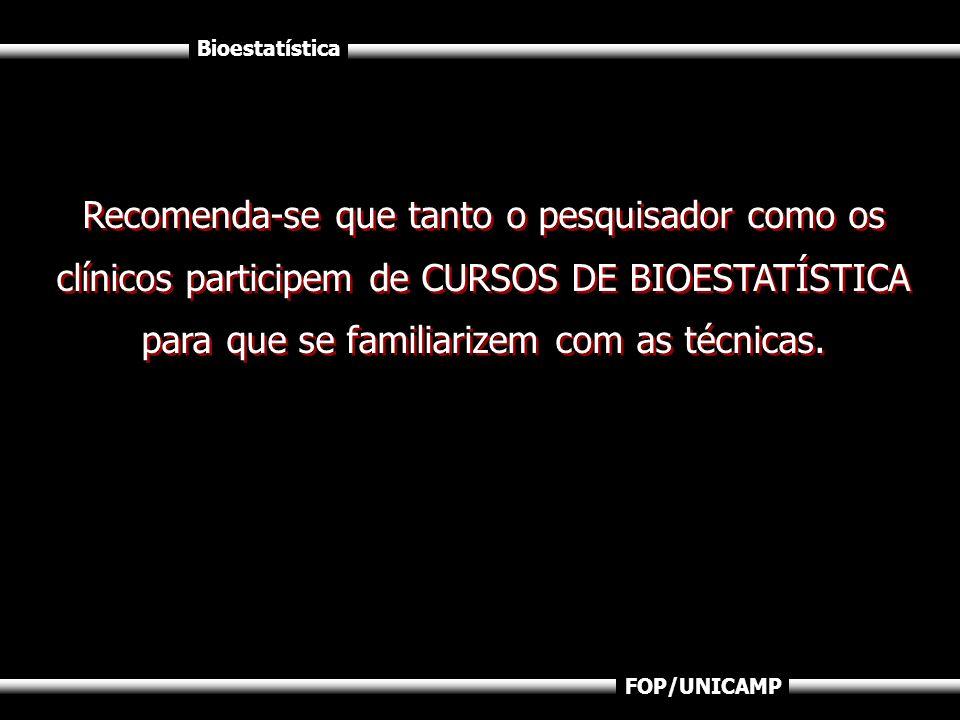Bioestatística FOP/UNICAMP Recomenda-se que tanto o pesquisador como os clínicos participem de CURSOS DE BIOESTATÍSTICA para que se familiarizem com a