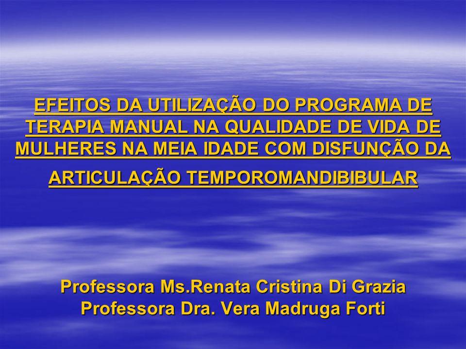 EFEITOS DA UTILIZAÇÃO DO PROGRAMA DE TERAPIA MANUAL NA QUALIDADE DE VIDA DE MULHERES NA MEIA IDADE COM DISFUNÇÃO DA ARTICULAÇÃO TEMPOROMANDIBIBULAR Professora Ms.Renata Cristina Di Grazia Professora Dra.
