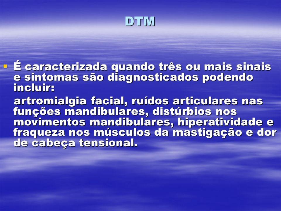 DTM É caracterizada quando três ou mais sinais e sintomas são diagnosticados podendo incluir: É caracterizada quando três ou mais sinais e sintomas são diagnosticados podendo incluir: artromialgia facial, ruídos articulares nas funções mandibulares, distúrbios nos movimentos mandibulares, hiperatividade e fraqueza nos músculos da mastigação e dor de cabeça tensional.