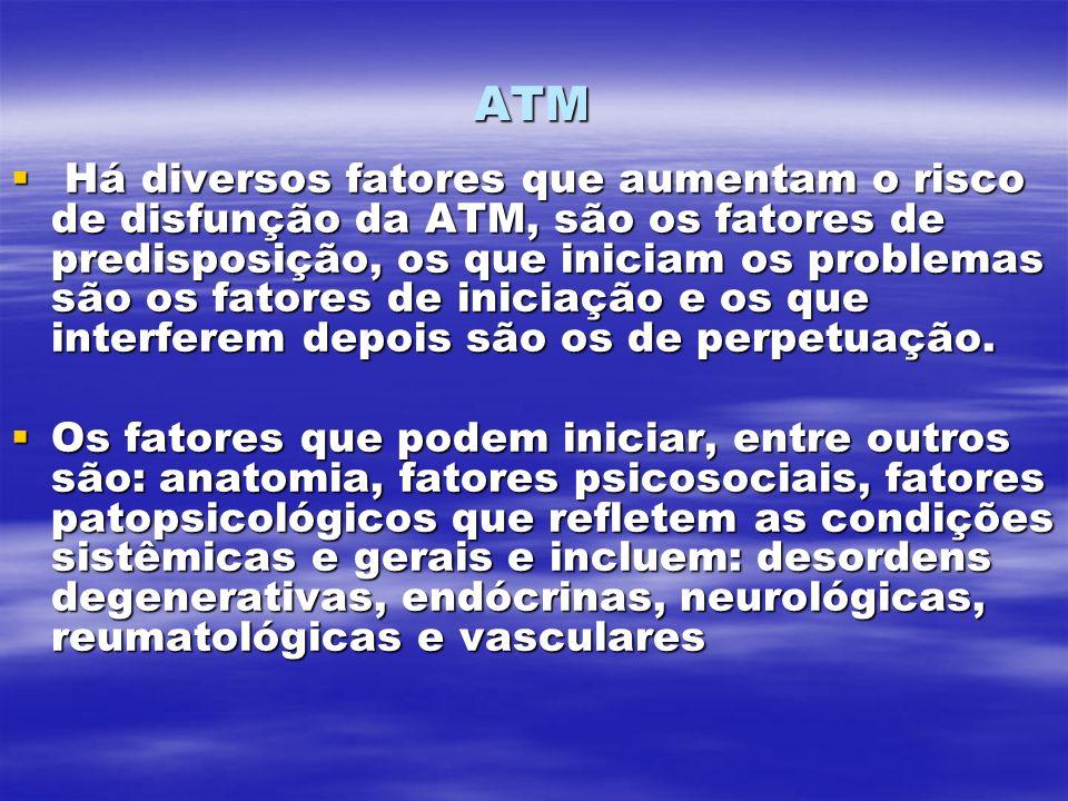 ATM Há diversos fatores que aumentam o risco de disfunção da ATM, são os fatores de predisposição, os que iniciam os problemas são os fatores de iniciação e os que interferem depois são os de perpetuação.