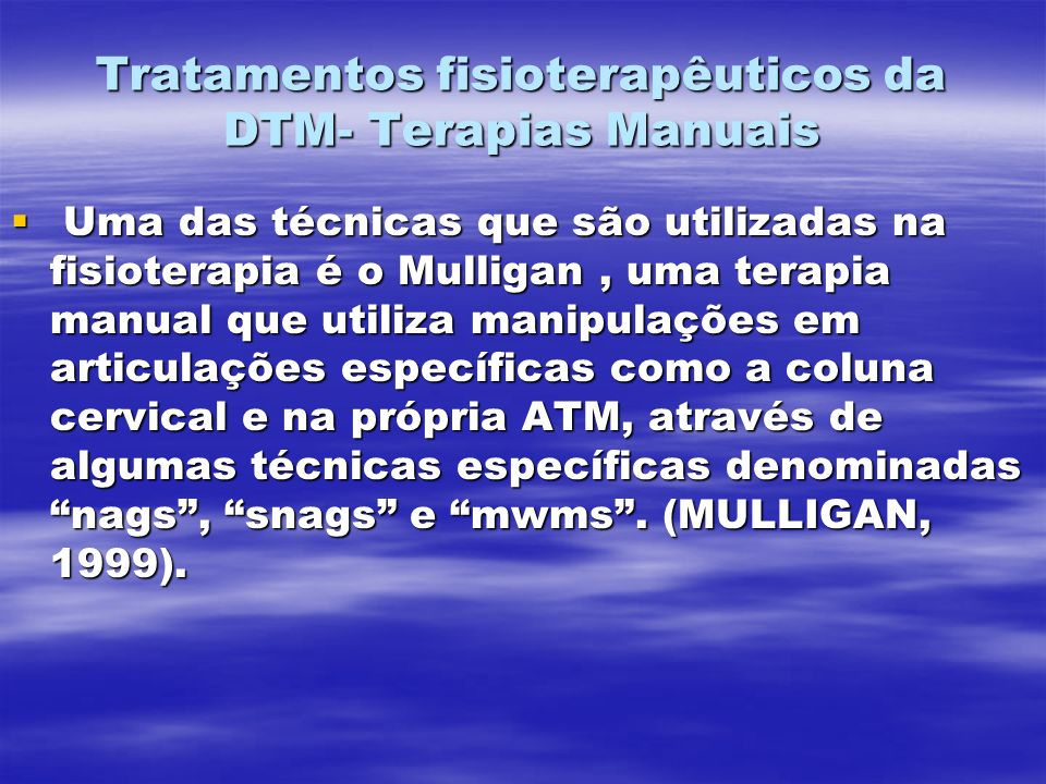 Tratamentos fisioterapêuticos da DTM- Terapias Manuais Uma das técnicas que são utilizadas na fisioterapia é o Mulligan, uma terapia manual que utiliza manipulações em articulações específicas como a coluna cervical e na própria ATM, através de algumas técnicas específicas denominadas nags, snags e mwms.