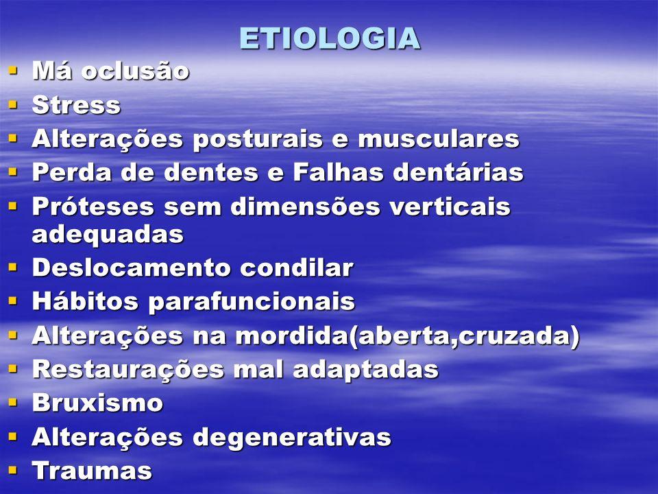 ETIOLOGIA Má oclusão Má oclusão Stress Stress Alterações posturais e musculares Alterações posturais e musculares Perda de dentes e Falhas dentárias Perda de dentes e Falhas dentárias Próteses sem dimensões verticais adequadas Próteses sem dimensões verticais adequadas Deslocamento condilar Deslocamento condilar Hábitos parafuncionais Hábitos parafuncionais Alterações na mordida(aberta,cruzada) Alterações na mordida(aberta,cruzada) Restaurações mal adaptadas Restaurações mal adaptadas Bruxismo Bruxismo Alterações degenerativas Alterações degenerativas Traumas Traumas