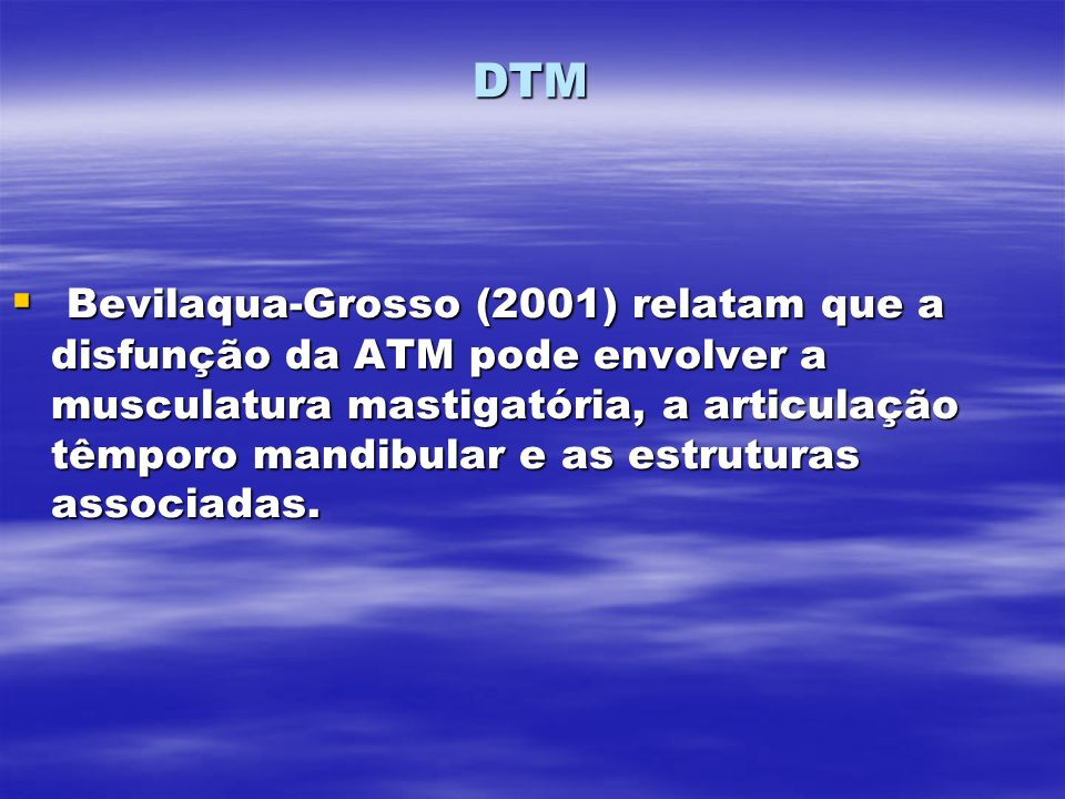 DTM Bevilaqua-Grosso (2001) relatam que a disfunção da ATM pode envolver a musculatura mastigatória, a articulação têmporo mandibular e as estruturas associadas.