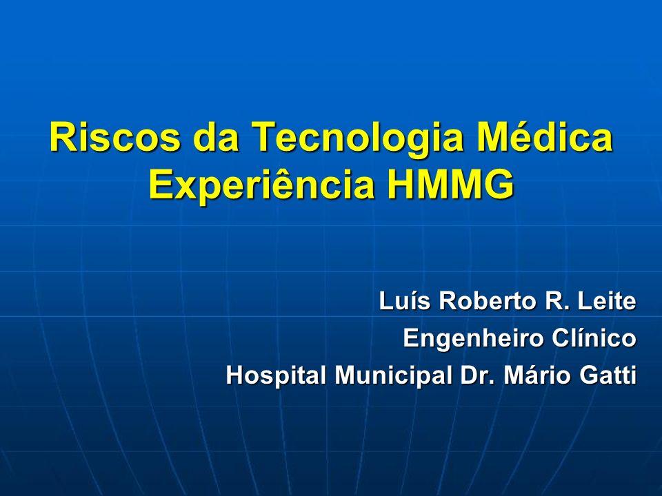 Riscos da Tecnologia Médica Experiência HMMG Luís Roberto R. Leite Engenheiro Clínico Hospital Municipal Dr. Mário Gatti