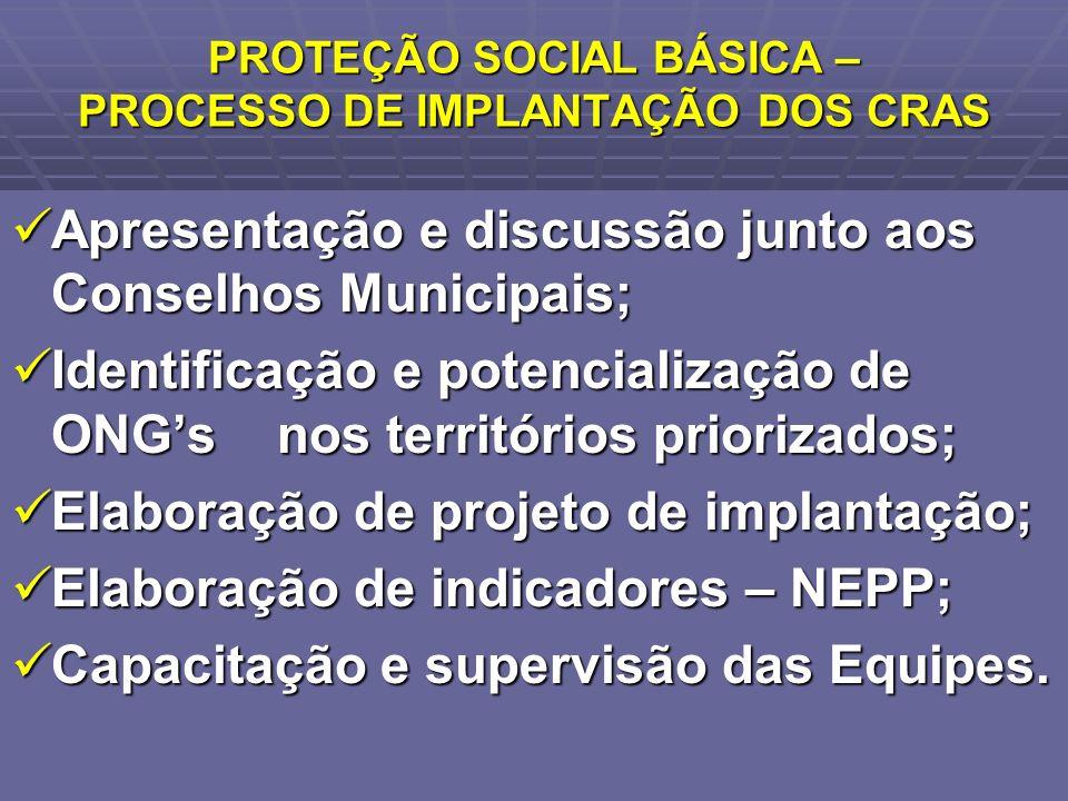 PROTEÇÃO SOCIAL BÁSICA – PROCESSO DE IMPLANTAÇÃO DOS CRAS Apresentação e discussão junto aos Conselhos Municipais; Apresentação e discussão junto aos