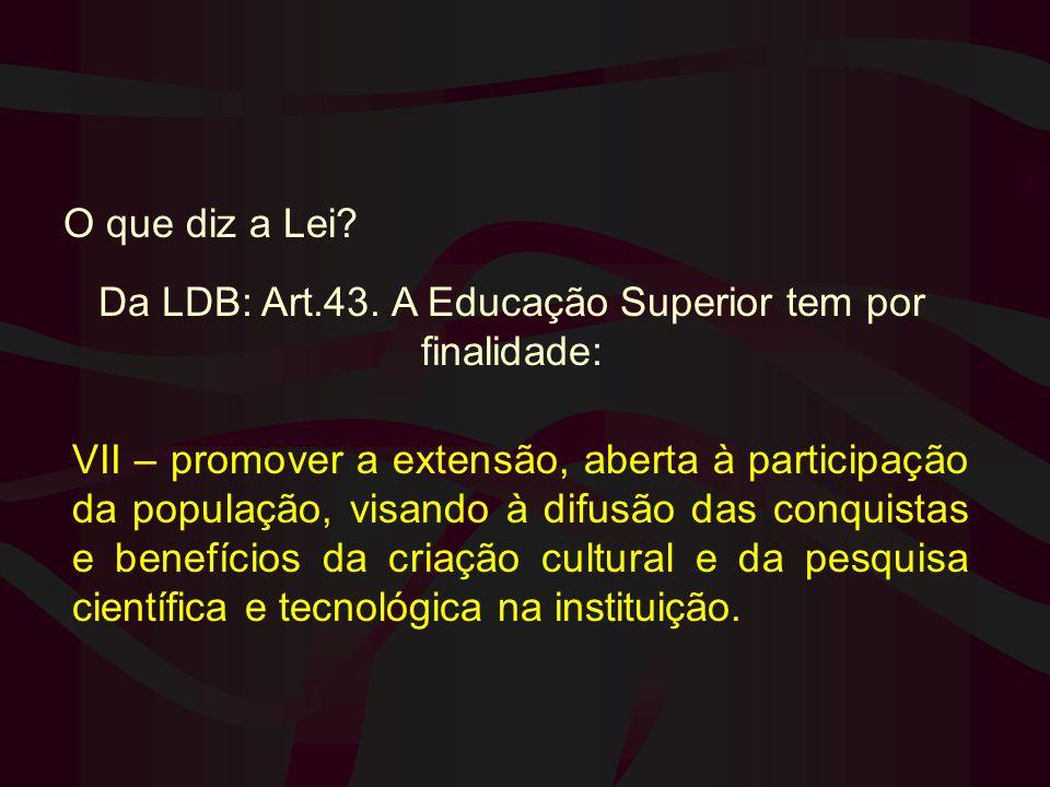 O que diz a Lei? Da LDB: Art.43. A Educação Superior tem por finalidade: VII – promover a extensão, aberta à participação da população, visando à difu