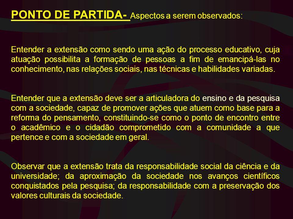 PONTO DE PARTIDA- Aspectos a serem observados: Entender a extensão como sendo uma ação do processo educativo, cuja atuação possibilita a formação de p