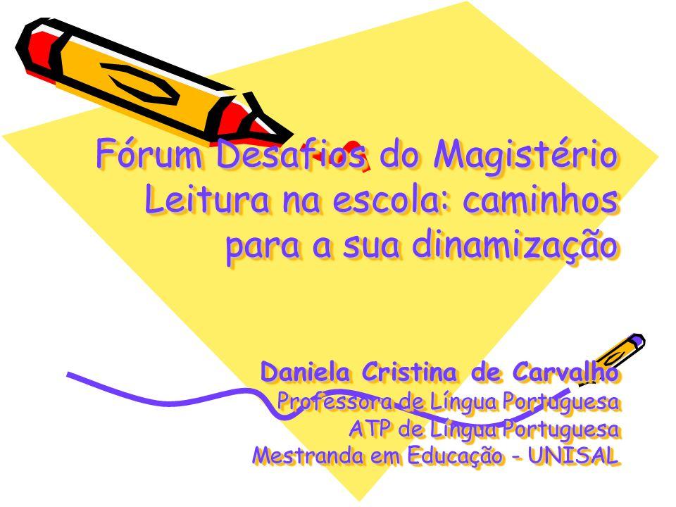 Fórum Desafios do Magistério Leitura na escola: caminhos para a sua dinamização Daniela Cristina de Carvalho Professora de Língua Portuguesa ATP de Lí