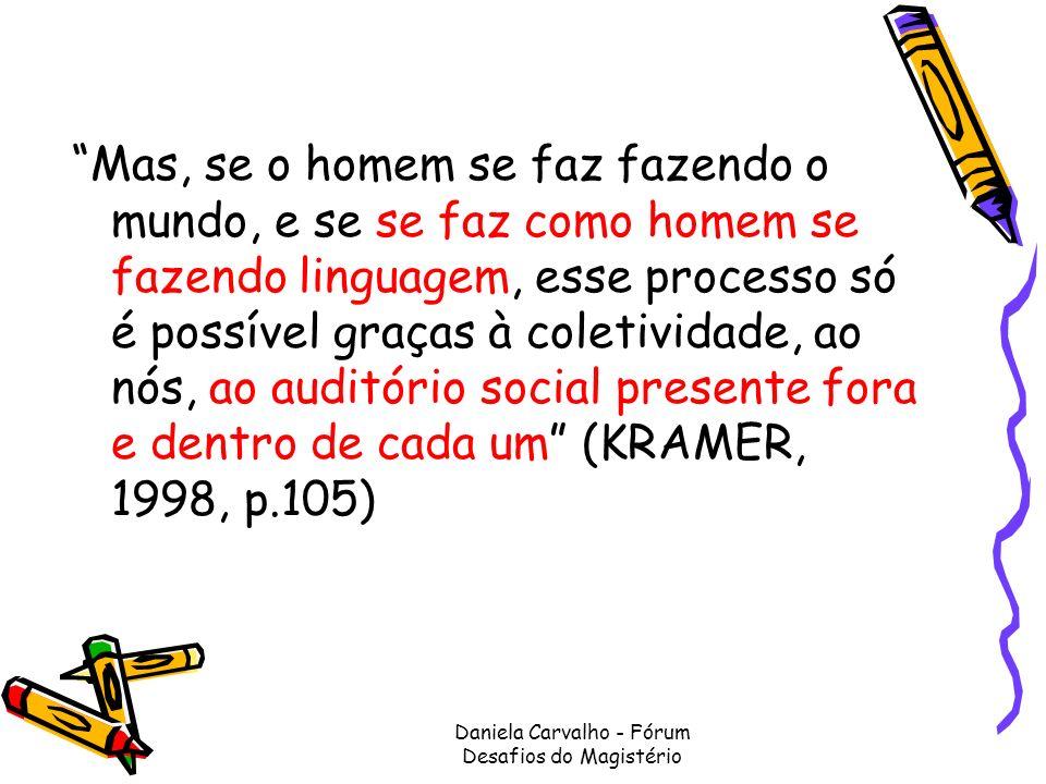 Daniela Carvalho - Fórum Desafios do Magistério Mas, se o homem se faz fazendo o mundo, e se se faz como homem se fazendo linguagem, esse processo só