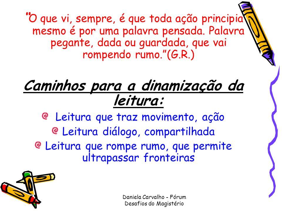 Daniela Carvalho - Fórum Desafios do Magistério O que vi, sempre, é que toda ação principia mesmo é por uma palavra pensada. Palavra pegante, dada ou